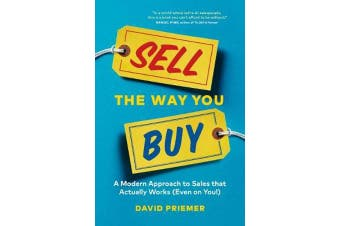 Sell the Way You Buy - A Modern Approach to Sales that Actually Works (Even on You!)