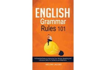 English Grammar Rules 101 - 10 Essential Rules to Improving Your Writing, Speaking and Literature Skills for Students and Beginners