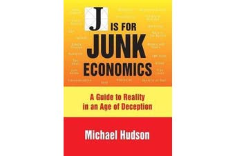 J is for Junk Economics - A Guide to Reality in an Age of Deception