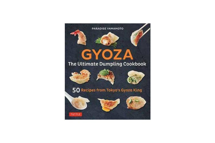 Gyoza: The Ultimate Dumpling Cookbook - 50 Recipes from Tokyo's Gyoza King - Pot Stickers, Dumplings, Spring Rolls and More!