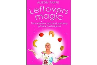 Leftovers Magic: Turn Leftovers into Quick and Easy Culinary Masterpieces, by Alison Taafe