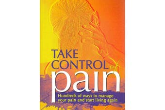 Take Control of Pain : Hundreds of Ways to Manage Your Pain and Start Living Again