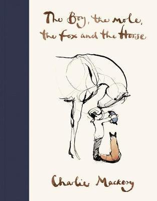 The Boy, The Mole, The Fox and The Horse A reminder of what truly matters, as told through the adventures of four beloved friends. Based on Charlie's daily Instagram. For fans of Winnie-the-pooh's Little Book of Wisdom.   	Discover the very special book that has captured the hearts of millions of readers all over the world.  	'A wonderful work of art and a wonderful window into the human heart' Richard Curtis  	A book of hope for uncertain times.  	Enter the world of Charlie's four unlikely friends, discover their story and their most important life lessons.   	The boy,  the mole, the fox and the horse have been shared millions of times  online – perhaps you've seen them? They've also been recreated by children in schools and hung on hospital walls. They sometimes even appear on lamp posts and on cafe and bookshop windows. Perhaps you saw the boy and mole on the Comic Relief T-shirt, Love Wins?   	Here, you will find them together in this book of Charlie's most-loved drawings, adventuring into the Wild and exploring the thoughts and feelings that unite us all.  Author Biography  British artist, illustrator and author Charlie Mackesy began his career as a cartoonist for The Spectator, before becoming a book illustrator for Oxford University Press. His award-winning work has featured in books, private collections, galleries and public spaces around the world. He worked with Richard Curtis on the set of Love Actually to create a set of drawings to be auctioned for Comic Relief, and with Nelson Mandela on a lithograph project, The Unity Series. His internationally bestselling book, The Boy, the Mole, the Fox and the Horse, was published in October 2019.   	Charlie's words and illustrations have brought comfort to many and have been shared online around the world as well as on t-shirts for Comic Relief, magazine covers, street lamp posts, school classrooms, cafes, women's safe houses, prisons, hospital wards and as NHS hospital computer screensavers.   	Away from art Charlie co-runs Mama Buci, a honey social enterprise in Zambia. He lives in London with his dog Barney.
