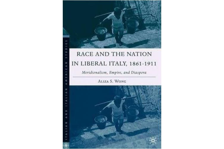 Race and the Nation in Liberal Italy, 1861-1911: Meridionalism, Empire, and Diaspora (Italian and Italian American Studies)
