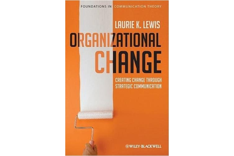 Organizational Change: Creating Change Through Strategic Communication (Foundations of Communication Theory Series)