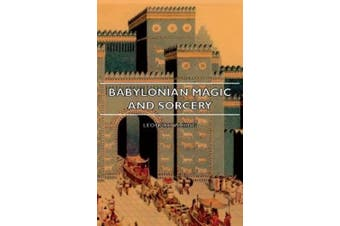 Babylonian Magic And Sorcery - Being The Prayers For The Lifting Of The Hand - The Cuneiform Texts Of A Broup Of Babylonian And Assyrian Incantations And Magical Formulae
