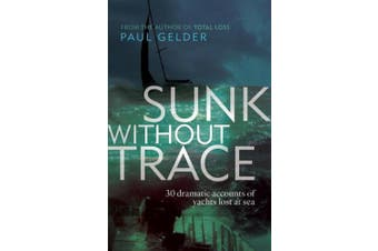 Sunk Without Trace: 30 Dramatic Accounts of Yachts Lost at Sea