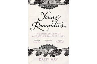 Young Romantics: The Shelleys, Byron and Other Tangled Lives. Daisy Hay