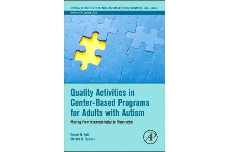 Quality Activities in Center-Based Programs for Adults with Autism: Moving from Non-Meaningful to Meaningful (Critical Specialties in Treating Autism and Other Behavioral Challenges)