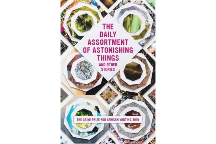 The Daily Assortment of Marvelous Things and Other Stories: The Caine Prize for African Writing 2016