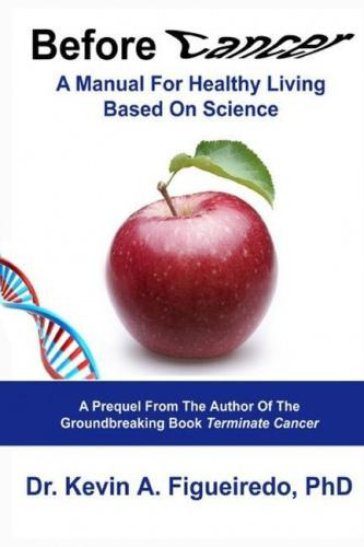 Before Cancer: A Manual For Healthy Living Based On Science (Terminate Cancer) The fundamentals of health science from a scientist's perspective. Health science and a better understanding of the science of health can help all of us minimize our risks of getting diseases such as cancer.  Health science begins with genetics and environmental factors, and it may continue with the mind-body connection. A new field of epigenetics is described as a responsive interface that directly connects what we eat to what our bodies eventually become. Nutrition and exercise recommendations are provided for promoting healthy living and well-being. In addition, guidelines of health science are outlined which can assist the reader in achieving optimal health throughout life. Before Cancer offers useful suggestions on how to live a healthy lifestyle as it explores many choices that we each make in our daily lives which ultimately determine the fate of our individual cells. Healthy living begins with understanding how to eat healthy and consistently making the healthy choice in all that we do from nutrition to exercise to positive thinking. This book contains valuable healthy living tips, as it offers suggestions on nutrition for cancer prevention which relates back to the importance of healthy living. A nutritious diet is a cancer prevention diet, and a vice versa. A reader that may be interested in pursuing a healthy lifestyle will obtain similar benefits from this book as a reader who is interested in cancer prevention, although each may find greatest values in different chapters of this book. The reason for this is because health and cancer are not just separate events, they are actually opposites. Health promotion and cancer prevention ultimately become intertwined synonyms. This is best explained in the health/cancer equilibriums which are detailed throughout the book. Of course, cancer prevention is not the only benefit of health promotion. The latter also assists with prevention 