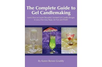 The Complete Guide to Gel Candlemaking: Learn How to Create Beautiful, Scented Gel Candle Designs in Just a Few Easy Steps, for Fun and Profit!