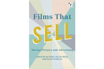 Films That Sell: Moving Pictures and Advertising: 2017 (Cultural Histories of Cinema)