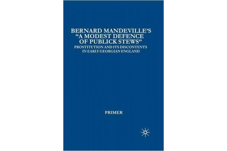 """Bernard Mandeville's """"A Modest Defence of Publick Stews"""": Prostitution and its Discontents in Early Georgian England: 2006"""