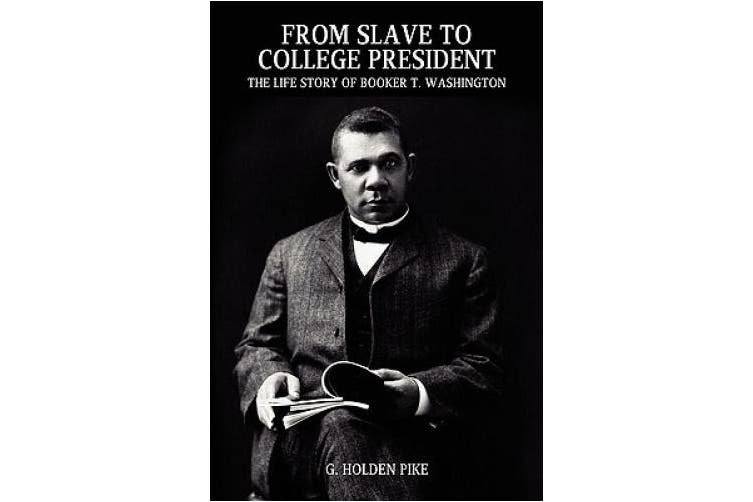 From Slave to College President: The Life Story of Booker T. Washington