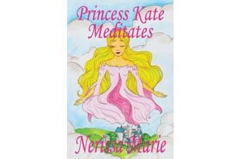 Princess Kate Meditates (Children's Book about Mindfulness Meditation for Kids, Preschool Books, Kids Books, Kindergarten Books, Kids Book, Ages 2-8, Toddler Books, Kids Books, Baby Books, Kids Books) (Bedtime Stories / Picture Books / Kids Books)