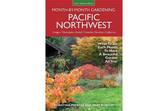 Pacific Northwest Month-by-Month Gardening: What to Do Each Month to Have a Beautiful Garden All Year (Month by Month Gardening)