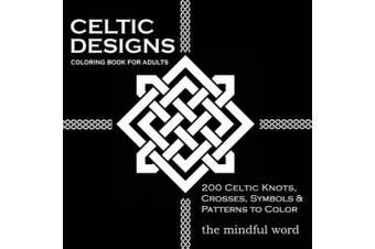 Celtic Designs Coloring Book for Adults: 200 Celtic Knots, Crosses and Patterns to Color for Stress Relief and Meditation (Art Therapy Coloring Book)