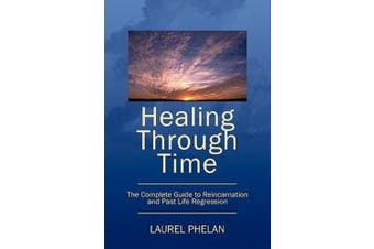 Healing Through Time: The Complete Guide to Reincarnation and Past Life Regression