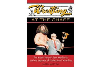 Wrestling at the Chase: The Inside Story of Sam Muchnick and the Legends of Professional Wrestling