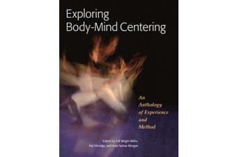 Exploring Body-Mind Centering: An Anthology of Experience and Method