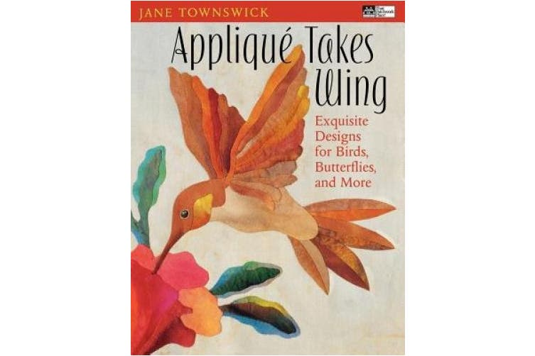 Applique Takes Wings: Exquisite Designs for Birds, Butterflies, and More