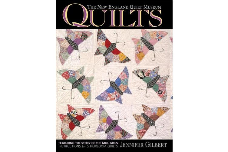 The New England Quilt Museum Quilts: Featuring the Story of the Mill Girls - Instructions for 5 Heirloom Quilts