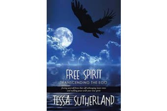 Free Spirit: Transcending the Ego Freeing Yourself from That Self-Sabotaging Inner Voice and Making Peace with Your True Spirit