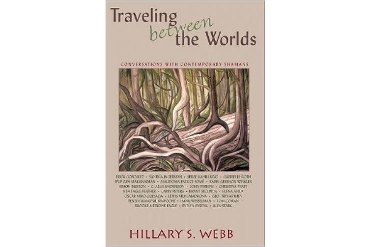 Traveling Between the Worlds: Conversations with Contemporary Shamans