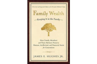 Family Wealth - Keeping it in the Family: How Family Members and Their Advisers Preserve Human, Intellectual and Financial Assets for Generations
