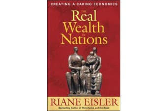 The Real Wealth of Nations: Creating Caring Economics: Creating a Caring Economics