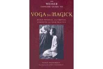The Weiser Concise Guide to Yoga for Magick: Builds Physical and Mental Strength for Your Practice