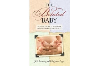 The Belated Baby: Healing Yourself After the Long Journey of Infertility