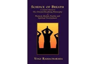 Science of Breath: A Complete Manual of the Oriental Breathing Philosophy of Physical, Mental, Psychic and Spiritual Development