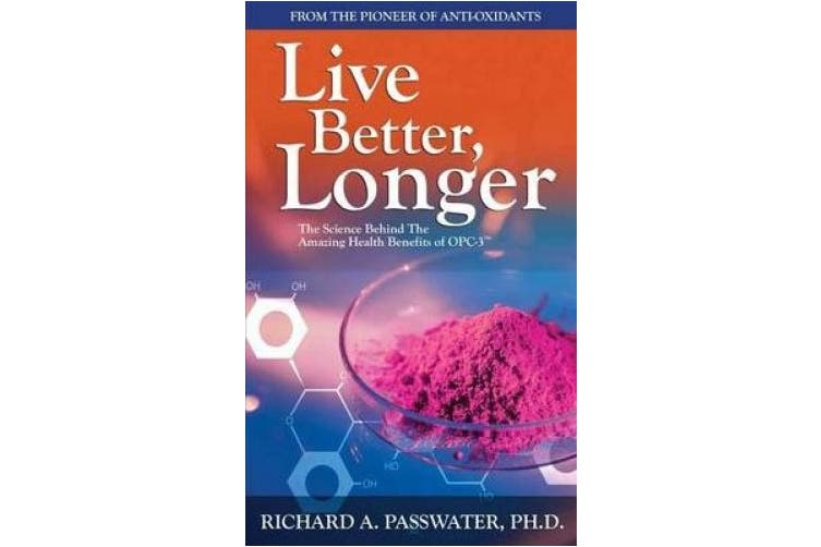 Live Better, Longer : The Science Behind the Amazing Health Benefits of Opc  (Oligomeric Proanthocyanidins)