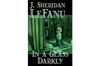 In a Glass Darkly by Joseph Sheridan Le Fanu, Fiction, Literary, Horror, Fantasy