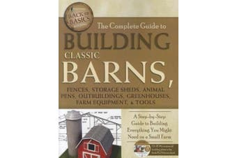 Complete Guide to Building Classic Barns, Fences, Storage Sheds, Animal Pens, Outbuildings, Greenhouses, Farm Equipment, & Tools: A Step-by-Step Guide to Building Everything You Might Need on a Small Farm