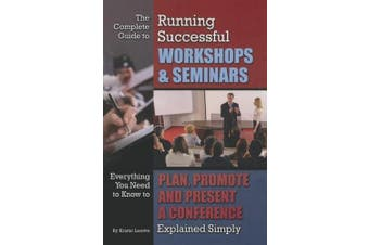 The Complete Guide to Running Successful Workshops & Seminars: Everything You Need to Know to Plan, Promote, and Present a Conference Explained Simply