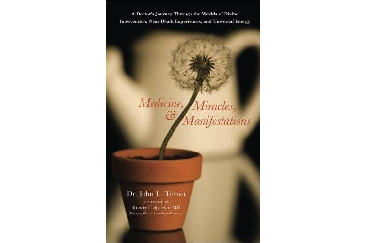 Medicine, Miracles and Manifestations: A Doctors Journey Through the Worlds of Divine Interventions, Near-Death Experiences, and Universal Energy