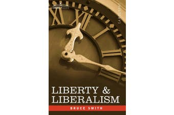 Liberty & Liberalism: A Protest Against the Growing Tendency Toward Undue Interference by the State, with Individual Liberty, Private Enterprise, and the Rights of Property