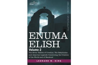 Enuma Elish: Volume 2: The Seven Tablets of Creation; The Babylonian and Assyrian Legends Concerning the Creation of the World and of Mankind