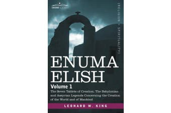 Enuma Elish: Volume 1: The Seven Tablets of Creation; The Babylonian and Assyrian Legends Concerning the Creation of the World and of Mankind