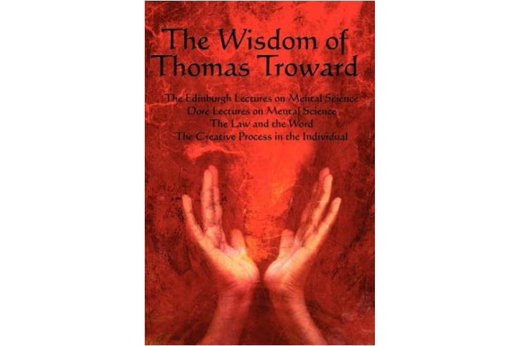 The Wisdom of Thomas Troward Vol I: The Edinburgh and Dore Lectures on Mental Science, the Law and the Word, the Creative Process in the Individual