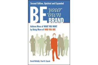 Be Your Own Brand: Achieve More of What You Want by Being More of Who You Are: Achieve More of What You Want by Being More of Who You Are