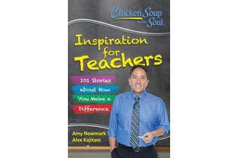 Chicken Soup for the Soul: Inspiration for Teachers: 101 Stories About How You Make a Difference