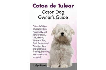 Coton de Tulear: Coton Dog Owner's Guide. Coton de Tulear Characteristics, Personality and Temperament, Diet, Health, Where to Buy, Cost, Rescue and Adoption, Care and Grooming, Training, Breeding, and Much More Included!