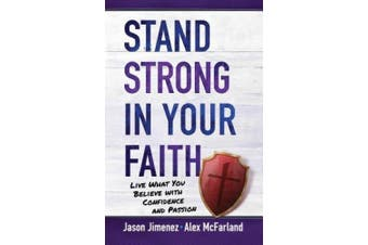 Stand Strong in Your Faith: Live What You Believe with Confidence and Passion