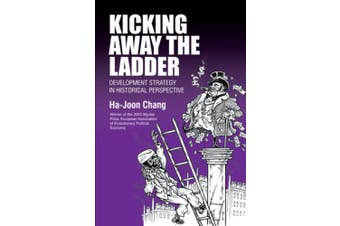 Kicking Away the Ladder: Development Strategy in Historical Perspective (Anthem Studies in Development and Globalization)