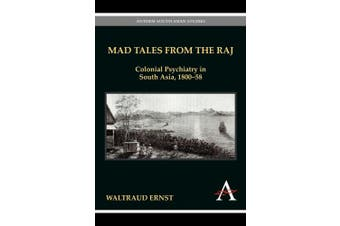 Mad Tales from the Raj: Colonial Psychiatry in South Asia, 1800-58 (Anthem South Asian Studies)