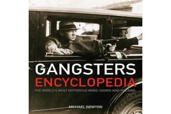 Gangsters Encylopedia: The World's Most Notorious Mobs, Gangs and Villains